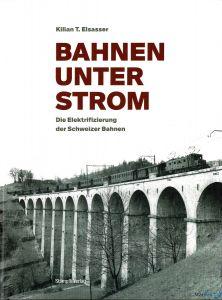Kilian T.Elsasser - Bahnen unter Strom - Die Elektrifizierung der Schweizer Bahnen