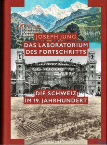 Joseph Jung - Das Laboratorium des Fortschritts - Die Schweiz im 19. Jahrhundert